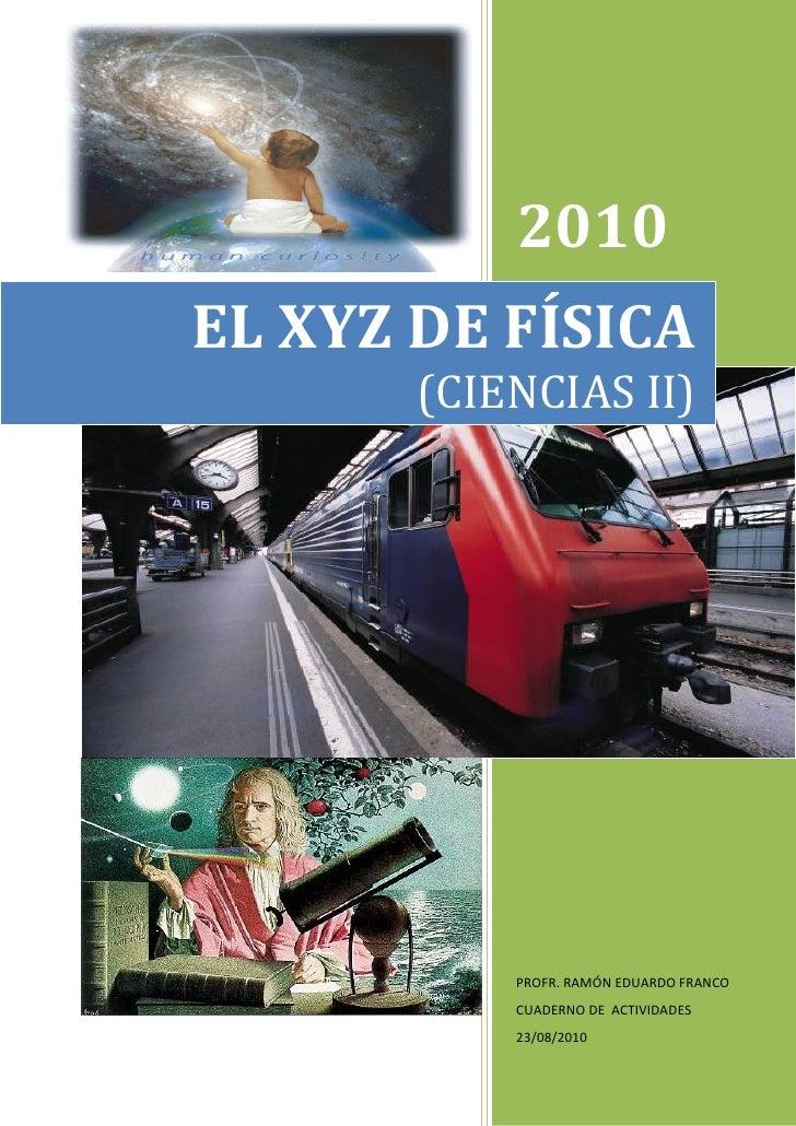 1:           2010EL XYZ DE FÍSICA       (CIENCIAS II)           PROFR. RAMÓN EDUARDO FRANCO           CUADERNO DE ACTIVIDA...