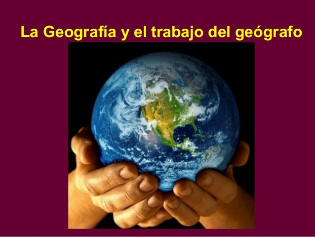 La Geografía y el trabajo del geógrafo