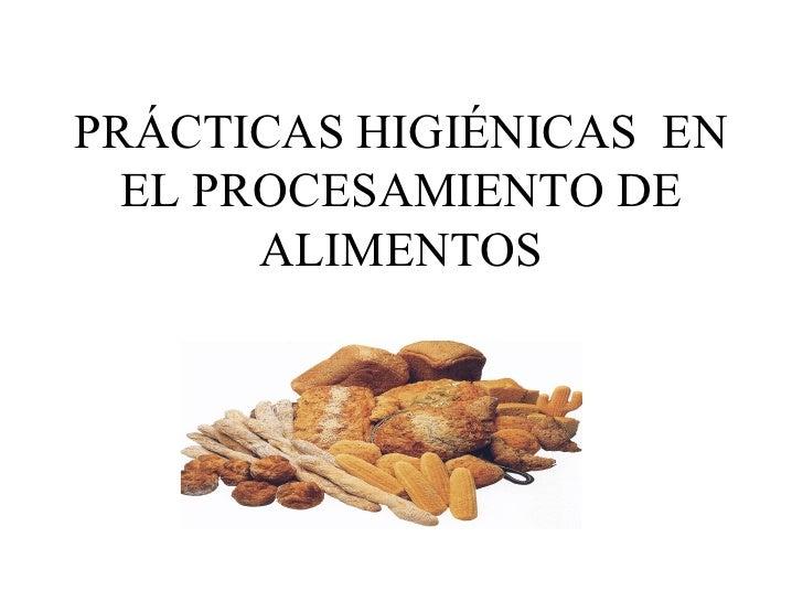 PRÁCTICAS HIGIÉNICAS EN  EL PROCESAMIENTO DE       ALIMENTOS