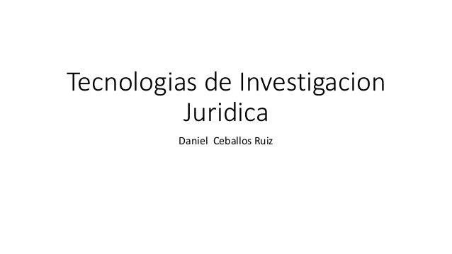 Tecnologias de Investigacion Juridica Daniel Ceballos Ruiz