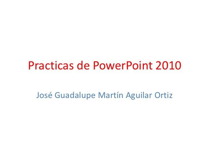 Practicas de PowerPoint 2010<br />José Guadalupe Martín Aguilar Ortiz<br />