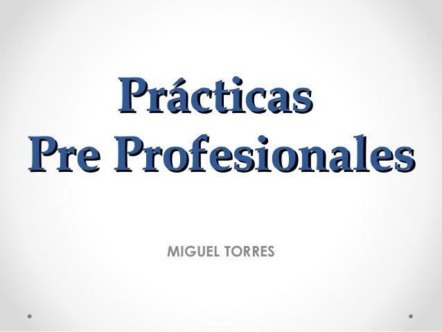 PrácticasPrácticas Pre ProfesionalesPre Profesionales MIGUEL TORRES