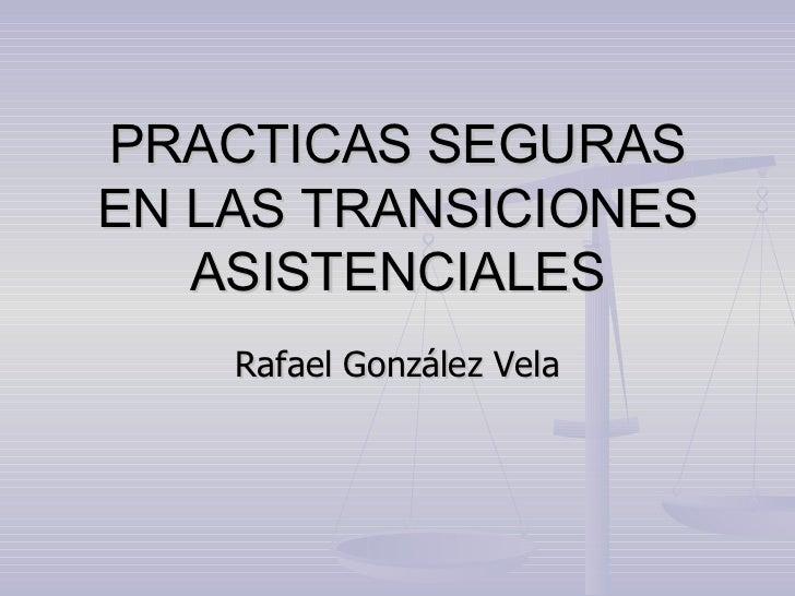 PRACTICAS SEGURAS EN LAS TRANSICIONES ASISTENCIALES Rafael González Vela
