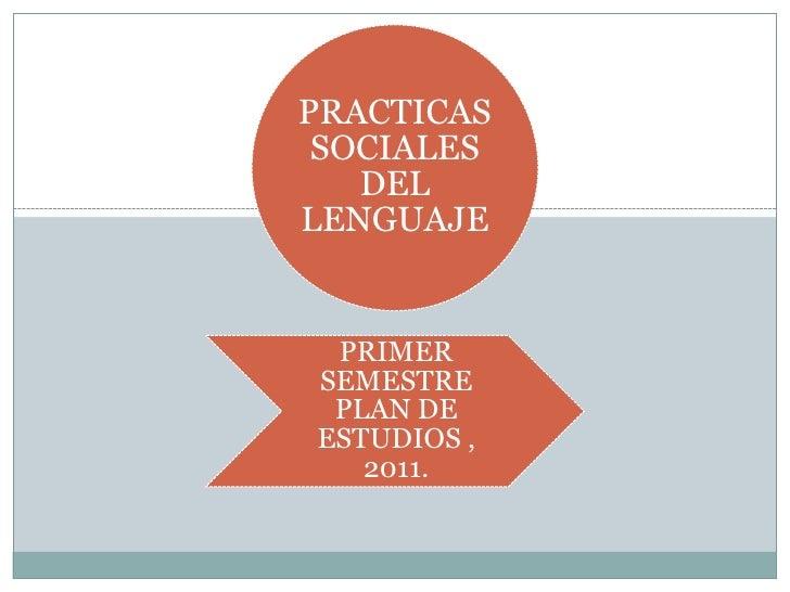 PRACTICAS SOCIALES   DELLENGUAJE PRIMERSEMESTRE PLAN DEESTUDIOS ,   2011.