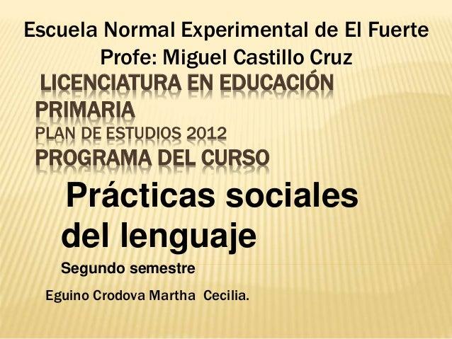 LICENCIATURA EN EDUCACIÓN PRIMARIA PLAN DE ESTUDIOS 2012 PROGRAMA DEL CURSO Prácticas sociales del lenguaje Segundo semest...