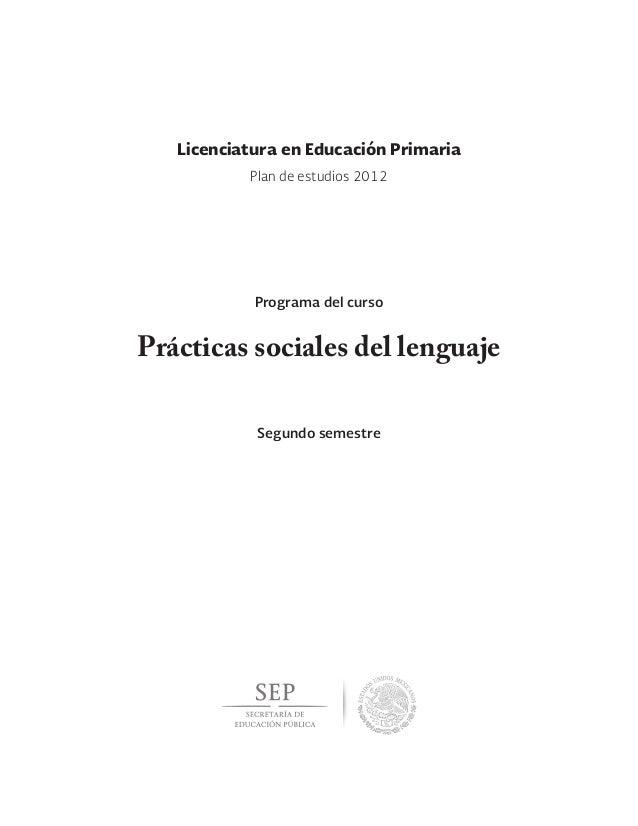 Prácticas sociales del lenguaje Segundo semestre Licenciatura en Educación Primaria Programa del curso Plan de estudios 20...
