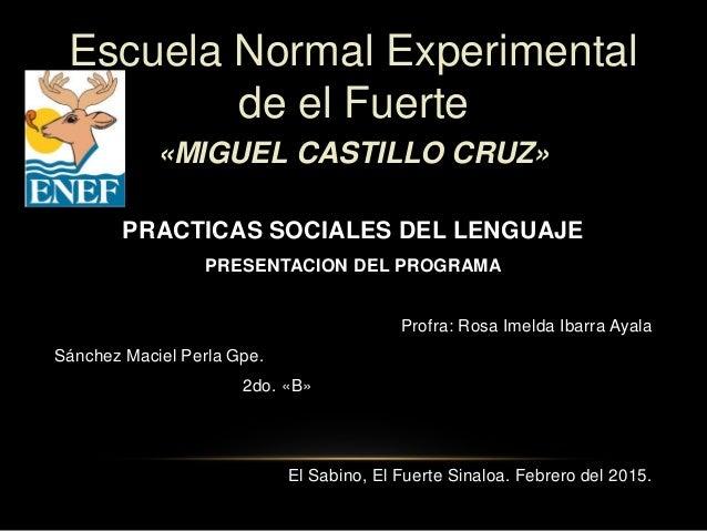 Escuela Normal Experimental de el Fuerte «MIGUEL CASTILLO CRUZ» PRACTICAS SOCIALES DEL LENGUAJE PRESENTACION DEL PROGRAMA ...