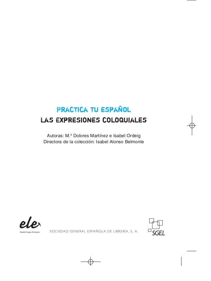 Practica tu españolLas Expresiones coloquiales Autoras: M.a Dolores Martínez e Isabel OrdeigDirectora de la colección: Isa...