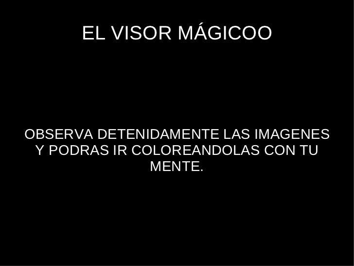 EL VISOR MÁGICOO OBSERVA DETENIDAMENTE LAS IMAGENES Y PODRAS IR COLOREANDOLAS CON TU MENTE.