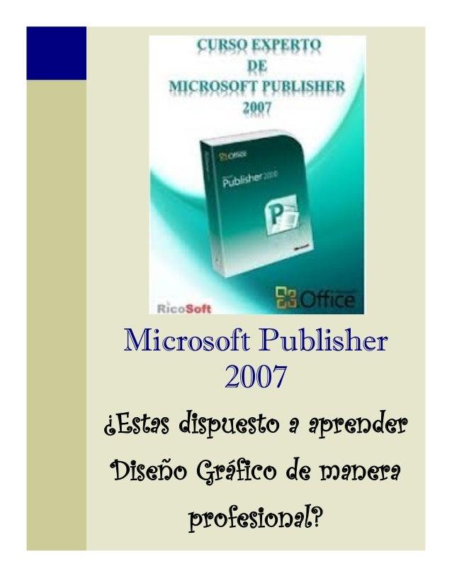 Microsoft Publisher        2007¿Estas dispuesto a aprenderDiseño Gráfico de manera       profesional?