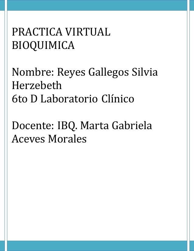 PRACTICA VIRTUAL BIOQUIMICA Nombre: Reyes Gallegos Silvia Herzebeth 6to D Laboratorio Clínico Docente: IBQ. Marta Gabriela...