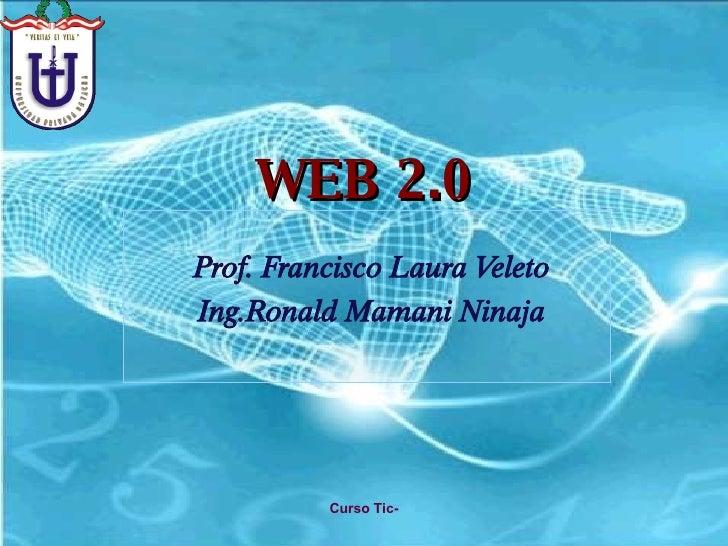 WEB 2.0 Prof. Francisco Laura Veleto Ing.Ronald Mamani Ninaja Curso Tic-