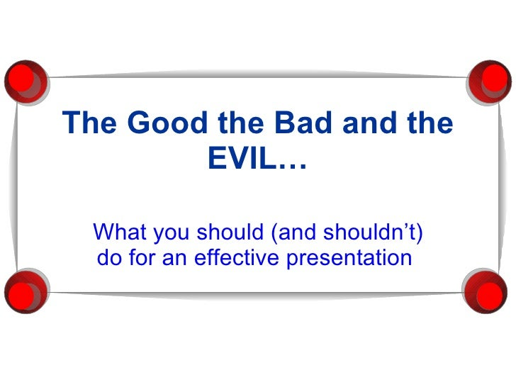 The Good the Bad and the EVIL… What you should (and shouldn't) do for an effective presentation