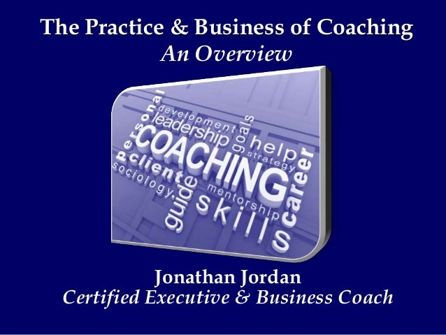 Jonathan Jordan Certified Executive & Business Coach The Practice & Business of Coaching An Overview