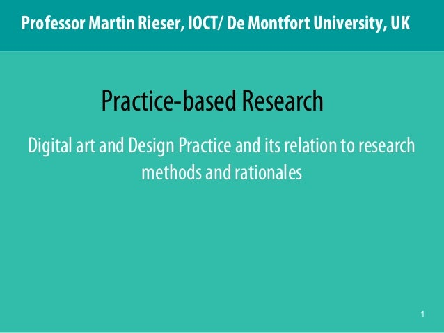 1 Digital art and Design Practice and its relation to research methods and rationales Practice-based Research Professor Ma...