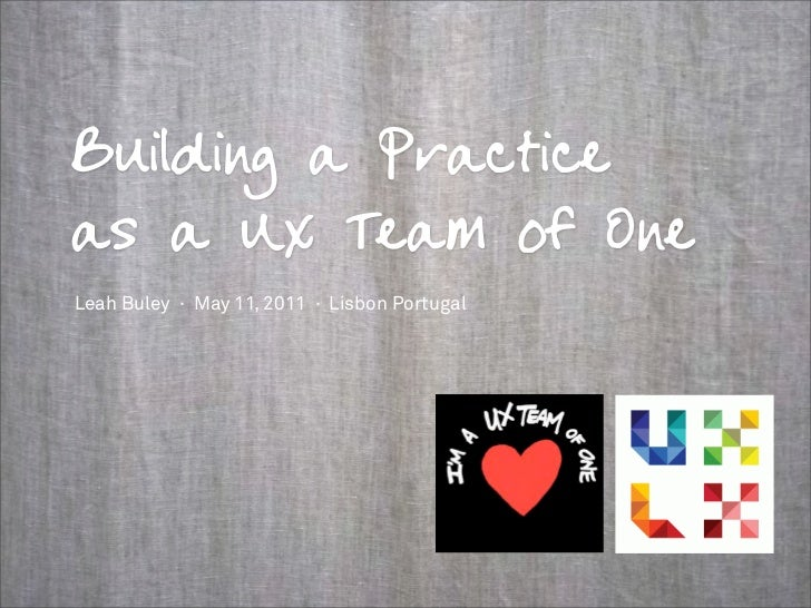 Building a Practiceas a UX Team of OneLeah Buley · May 11, 2011 · Lisbon Portugal