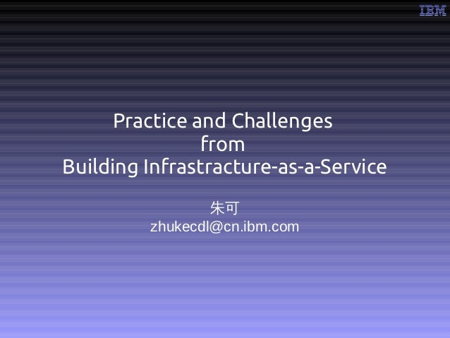 Practice and Challenges               fromBuilding Infrastracture-as-a-Service                 朱可         zhukecdl@cn.ibm....