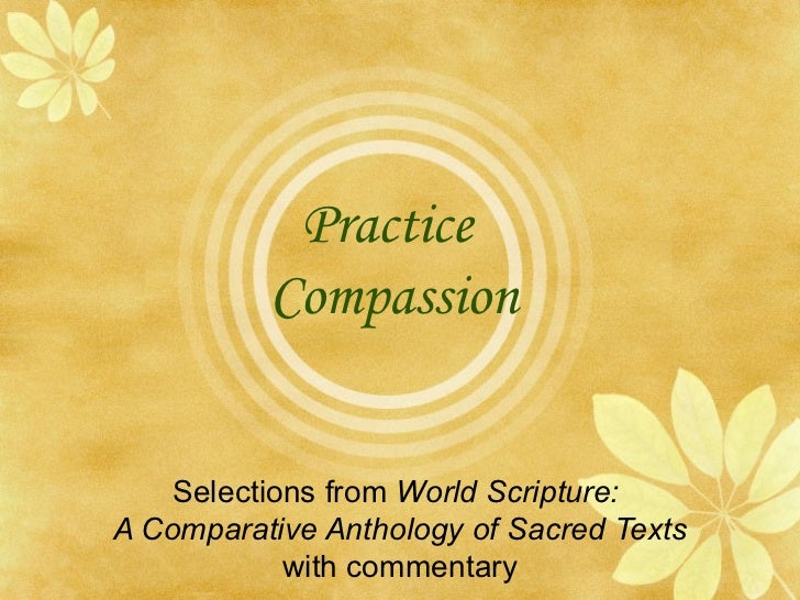 Practice  Compassion Selections from  World Scripture:  A Comparative Anthology of Sacred Texts with commentary