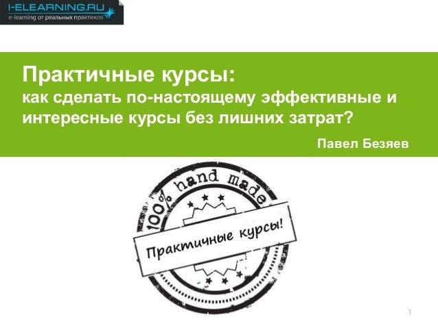 Результаты 2012 1 Практичные курсы: как сделать по-настоящему эффективные и интересные курсы без лишних затрат? Павел Безя...