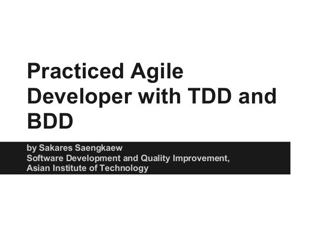 Practiced AgileDeveloper with TDD andBDDby Sakares SaengkaewSoftware Development and Quality Improvement,Asian Institute o...