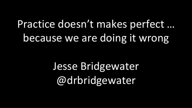 Practice doesn't makes perfect … because we are doing it wrong Jesse Bridgewater @drbridgewater