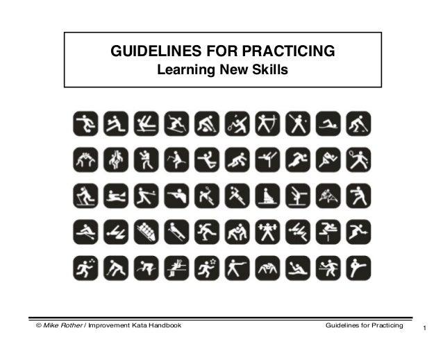 © Mike Rother / Improvement Kata Handbook Guidelines for Practicing 1 GUIDELINES FOR PRACTICING Learning New Skills