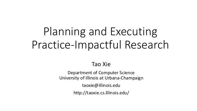 Planning and Executing Practice-Impactful Research Tao Xie Department of Computer Science University of Illinois at Urbana...