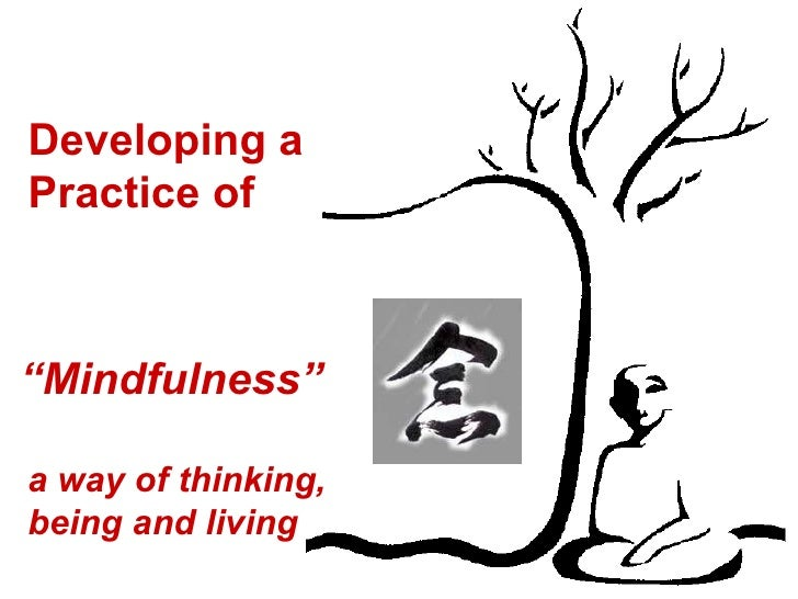 """Developing a  Practice of """" Mindfulness"""" a way of thinking, being and living"""