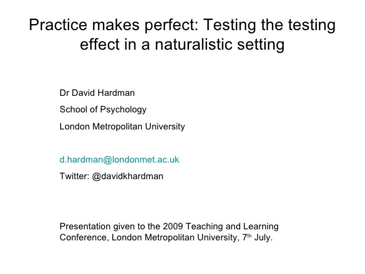 Practice makes perfect: Testing the testing        effect in a naturalistic setting      Dr David Hardman     School of Ps...