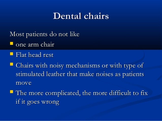 Dental chairsDental chairs Most patients do not likeMost patients do not like  one arm chairone arm chair  Flat head res...