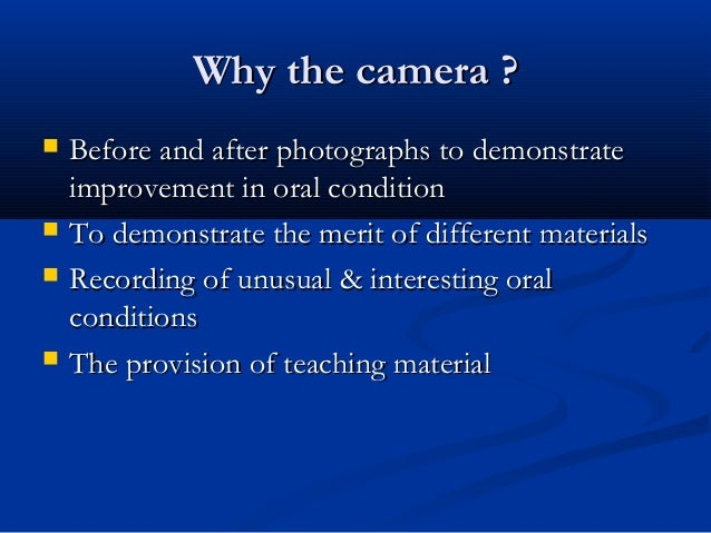 Why the camera ?Why the camera ?  Before and after photographs to demonstrateBefore and after photographs to demonstrate ...