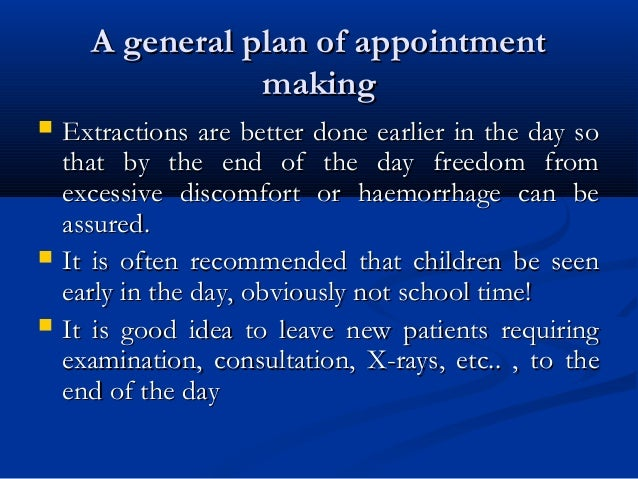 A general plan of appointmentA general plan of appointment makingmaking  Extractions are better done earlier in the day s...