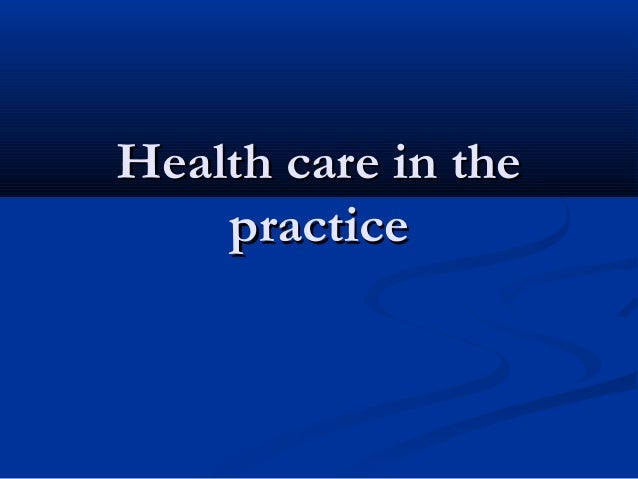 Health care in theHealth care in the practicepractice