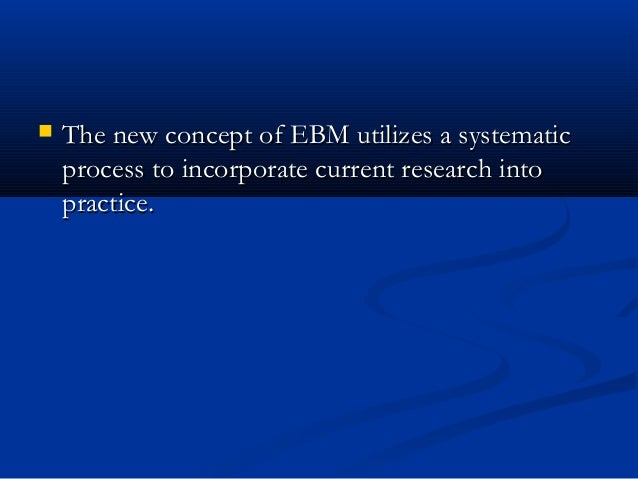  The new concept of EBM utilizes a systematicThe new concept of EBM utilizes a systematic process to incorporate current ...