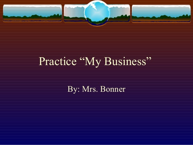 """Practice """"My Business""""     By: Mrs. Bonner"""