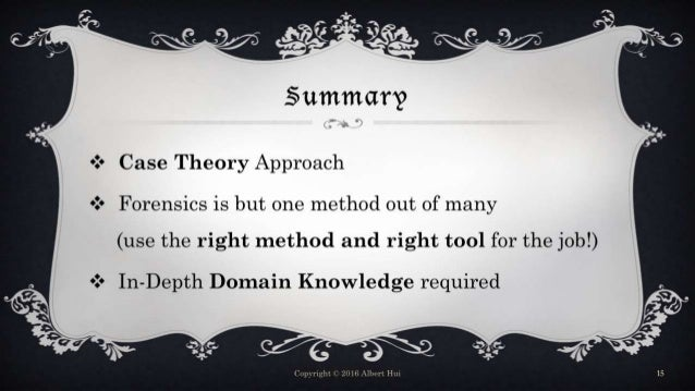 Summary  Case Theory Approach  Forensics is but one method out of many (use the right method and right tool for the job!...