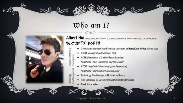 Who am I? Copyright © 2016 Albert Hui 2  Co-designed the first Cyber Forensics curriculum for Hong Kong Police, trained c...