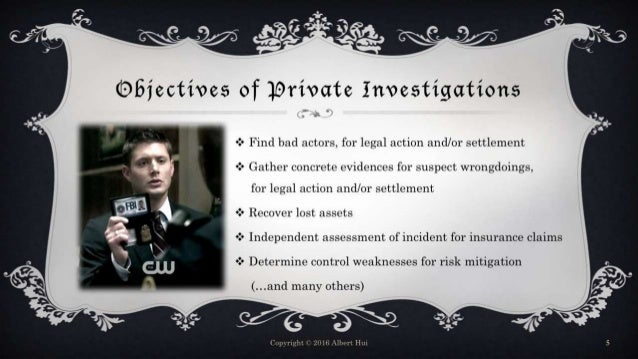 Objectives of Private Investigations  Find bad actors, for legal action and/or settlement  Gather concrete evidences for...
