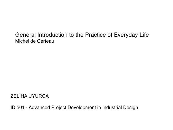 General Introduction to the Practice of Everyday Life  Michel de CerteauZELİHA UYURCAID 501 - Advanced Project Development...