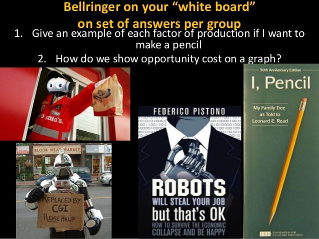"""Bellringer on your """"white board"""" on set of answers per group  1. Give an example of each factor of production if I want to..."""