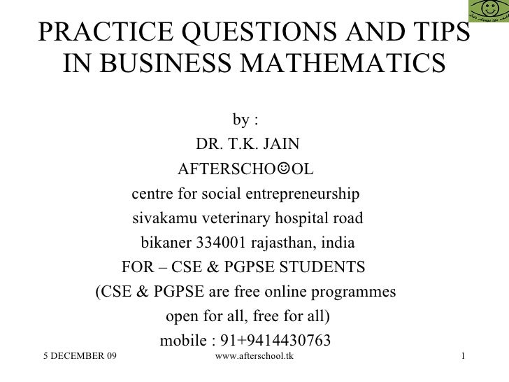 PRACTICE QUESTIONS AND TIPS IN BUSINESS MATHEMATICS by :  DR. T.K. JAIN AFTERSCHO ☺ OL  centre for social entrepreneurship...