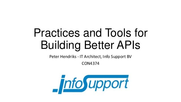 Practices and Tools for Building Better APIs Peter Hendriks - IT Architect, Info Support BV CON4374