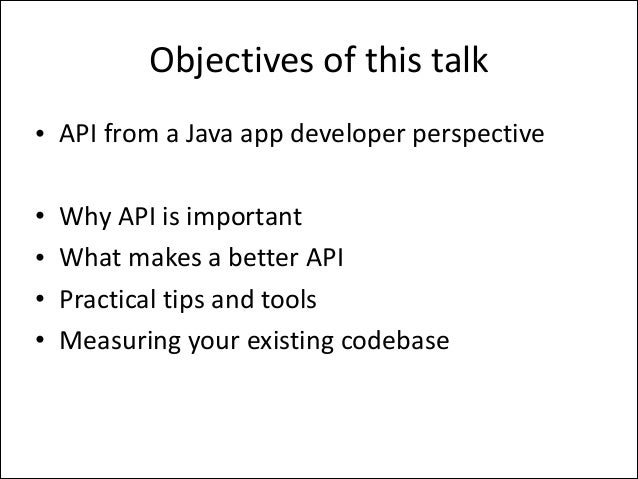 Objectives  of  this  talk • API  from  a  Java  app  developer  perspective   !  • • • •  Why  API...