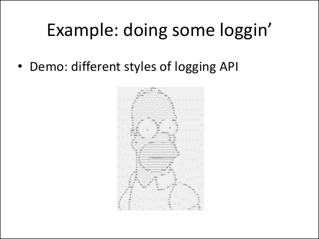 Example:  doing  some  loggin' • Demo:  different  styles  of  logging  API