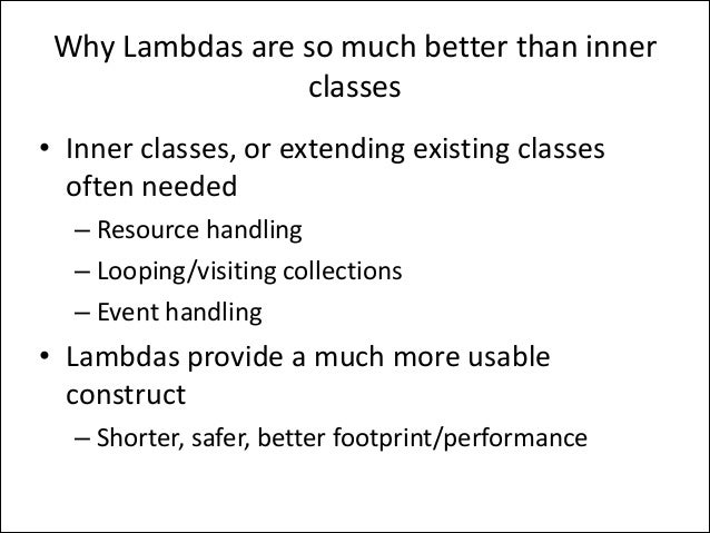 Why	   Lambdas	   are	   so	   much	   better	   than	   inner	    classes • Inner	   classes,	   or	   extending	   exist...