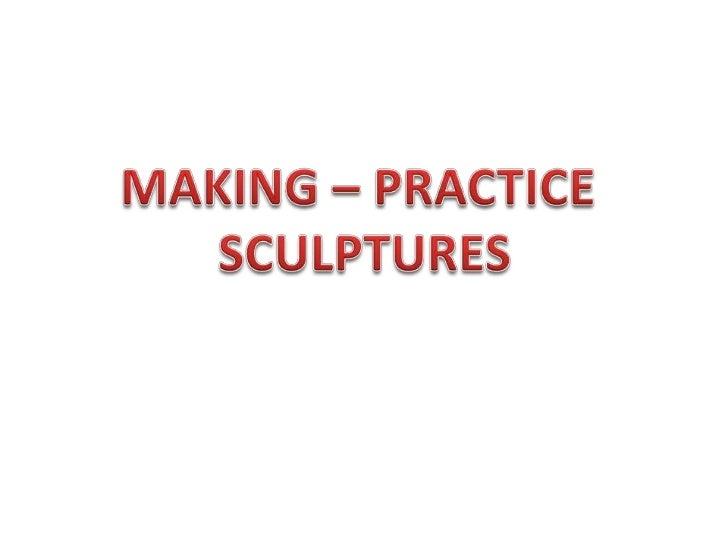 MAKING – PRACTICE <br />SCULPTURES<br />