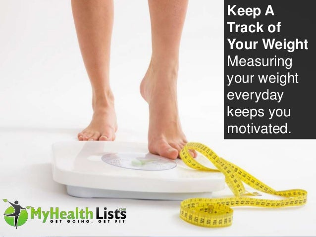 Keep A Track of Your Weight Measuring your weight everyday keeps you motivated.