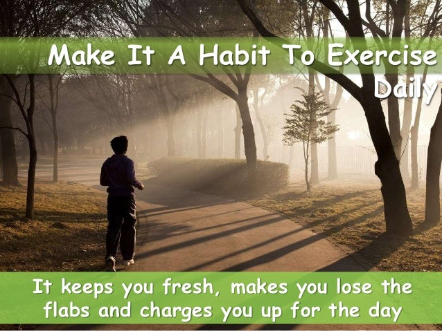 It keeps you fresh, makes you lose the flabs and charges you up for the day Make It A Habit To Exercise Daily