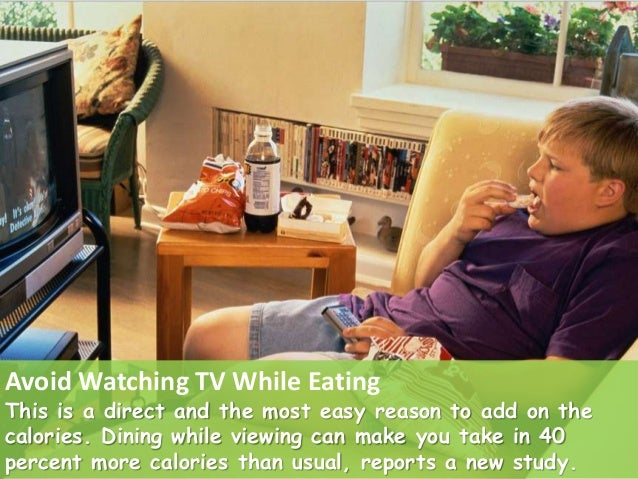 Avoid Watching TV While Eating This is a direct and the most easy reason to add on the calories. Dining while viewing can ...