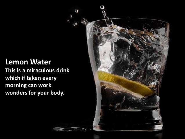 Lemon Water This is a miraculous drink which if taken every morning can work wonders for your body.